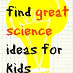 Where to find great science for kids ideas